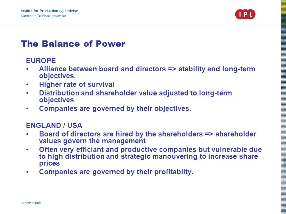 Institut for Produktion og Ledelse Danmarks Tekniske Universitet John Heebøll The Balance of Power EUROPE Alliance between board and directors => stability and long-term objectives.