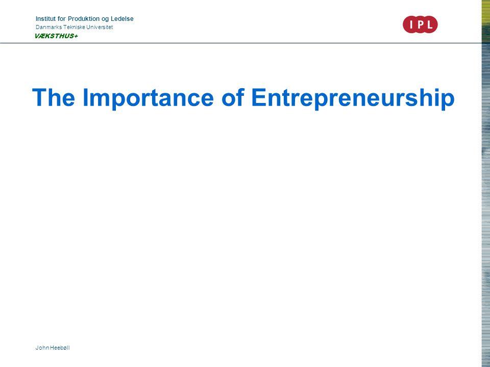 Institut for Produktion og Ledelse Danmarks Tekniske Universitet John Heebøll VÆKSTHUS+ The Importance of Entrepreneurship