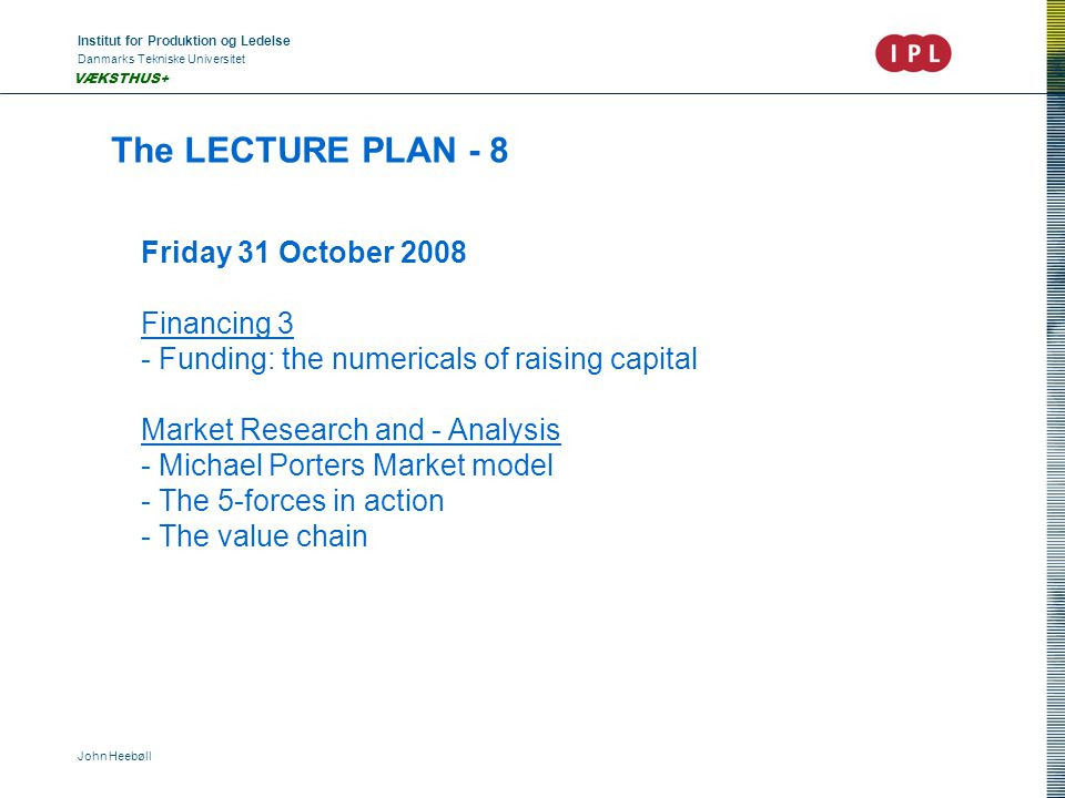 Institut for Produktion og Ledelse Danmarks Tekniske Universitet John Heebøll VÆKSTHUS+ The LECTURE PLAN - 8 Friday 31 October 2008 Financing 3 - Funding: the numericals of raising capital Market Research and - Analysis - Michael Porters Market model - The 5-forces in action - The value chain