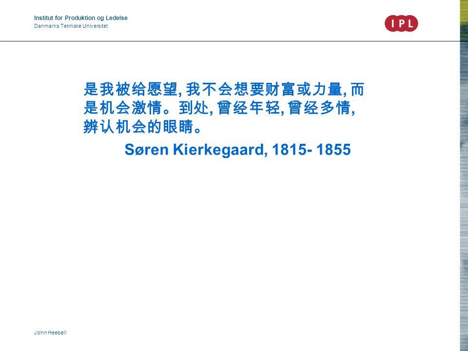 Institut for Produktion og Ledelse Danmarks Tekniske Universitet John Heebøll 是我被给愿望, 我不会想要财富或力量, 而 是机会激情。到处, 曾经年轻, 曾经多情, 辨认机会的眼睛。 Søren Kierkegaard, 1815- 1855