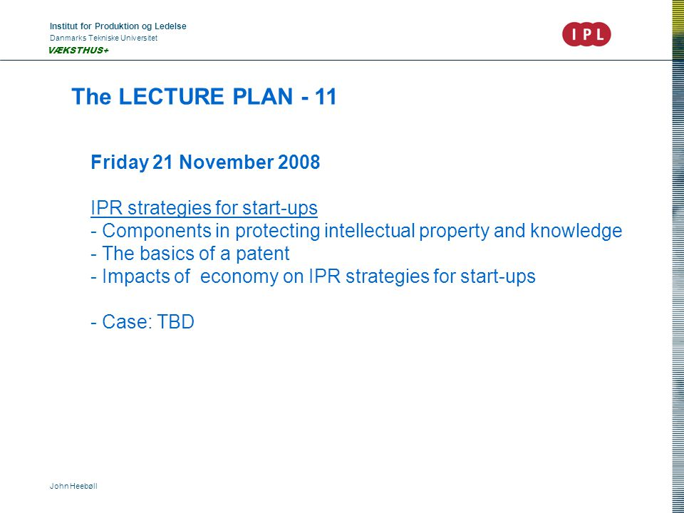 Institut for Produktion og Ledelse Danmarks Tekniske Universitet John Heebøll VÆKSTHUS+ The LECTURE PLAN - 11 Friday 21 November 2008 IPR strategies for start-ups - Components in protecting intellectual property and knowledge - The basics of a patent - Impacts of economy on IPR strategies for start-ups - Case: TBD