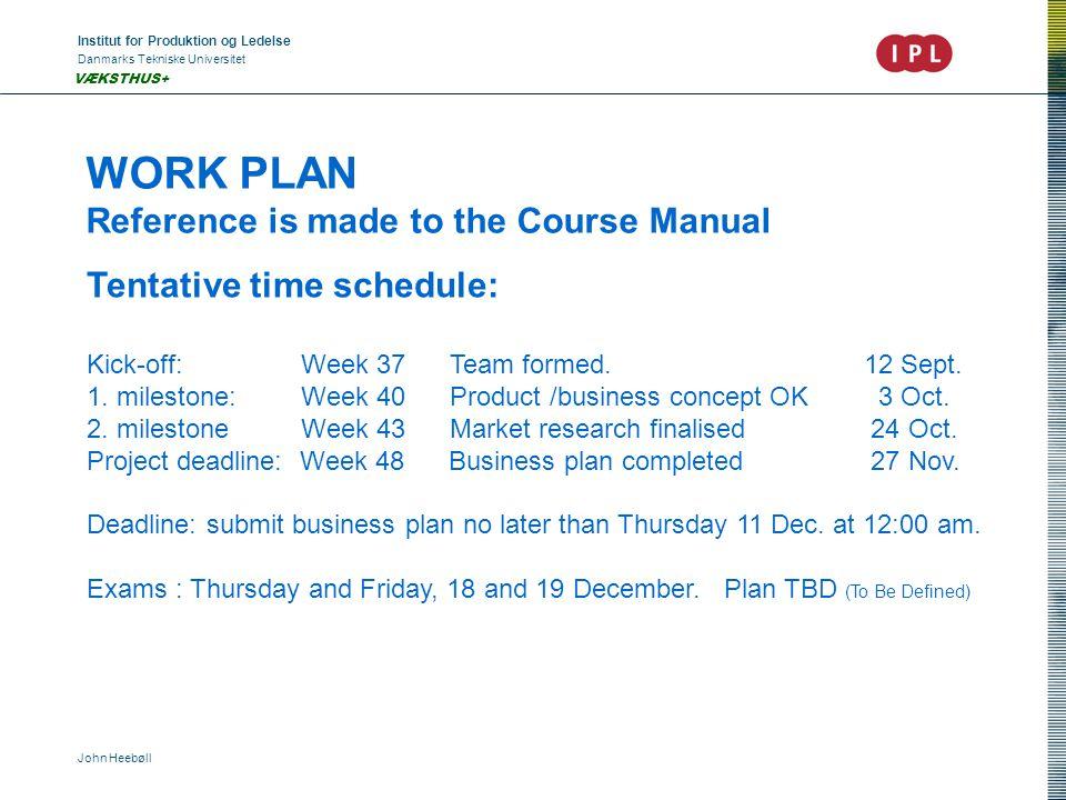 Institut for Produktion og Ledelse Danmarks Tekniske Universitet John Heebøll VÆKSTHUS+ WORK PLAN Reference is made to the Course Manual Tentative time schedule: Kick-off: Week 37 Team formed.