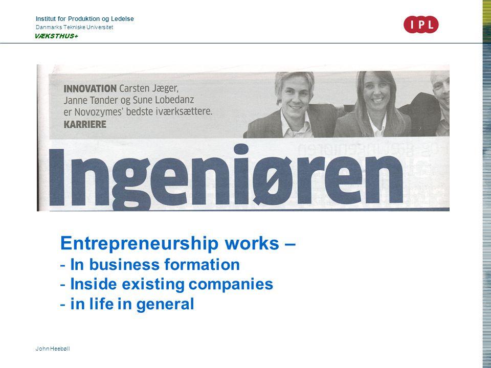 Institut for Produktion og Ledelse Danmarks Tekniske Universitet John Heebøll VÆKSTHUS+ Entrepreneurship works – - In business formation - Inside existing companies - in life in general