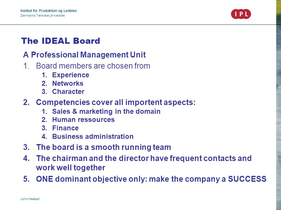 Institut for Produktion og Ledelse Danmarks Tekniske Universitet John Heebøll The IDEAL Board A Professional Management Unit 1.Board members are chosen from 1.Experience 2.Networks 3.Character 2.Competencies cover all importent aspects: 1.Sales & marketing in the domain 2.Human ressources 3.Finance 4.Business administration 3.The board is a smooth running team 4.The chairman and the director have frequent contacts and work well together 5.ONE dominant objective only: make the company a SUCCESS
