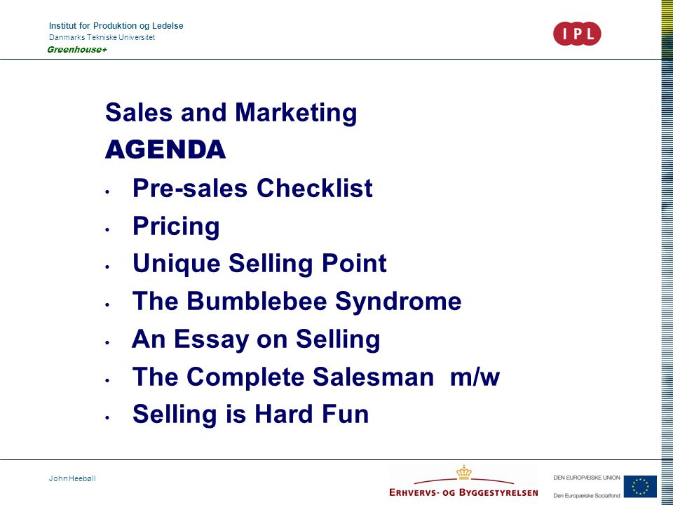 Institut for Produktion og Ledelse Danmarks Tekniske Universitet John Heebøll Greenhouse+ Sales and Marketing AGENDA Pre-sales Checklist Pricing Unique Selling Point The Bumblebee Syndrome An Essay on Selling The Complete Salesman m/w Selling is Hard Fun