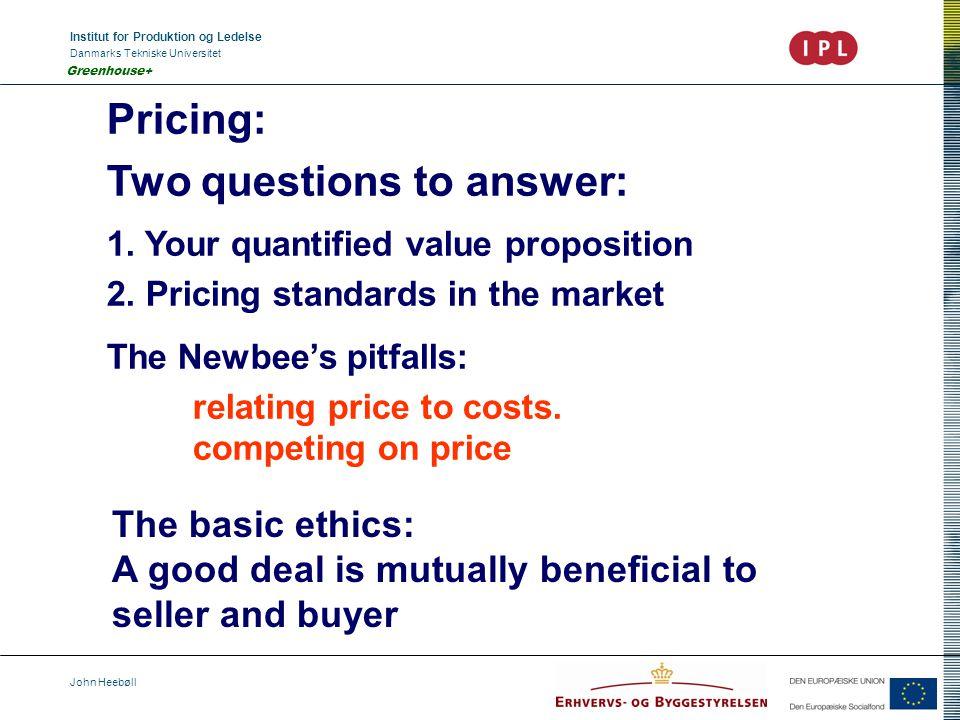 Institut for Produktion og Ledelse Danmarks Tekniske Universitet John Heebøll Greenhouse+ Pricing: Two questions to answer: 1.