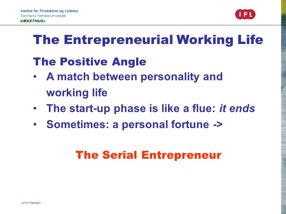 Institut for Produktion og Ledelse Danmarks Tekniske Universitet John Heebøll VÆKSTHUS+ The Entrepreneurial Working Life The Positive Angle A match be