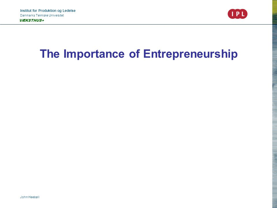 Institut for Produktion og Ledelse Danmarks Tekniske Universitet John Heebøll VÆKSTHUS+ The Importance of Entrepreneurship