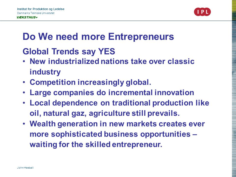 Institut for Produktion og Ledelse Danmarks Tekniske Universitet John Heebøll VÆKSTHUS+ Do We need more Entrepreneurs Global Trends say YES New indust
