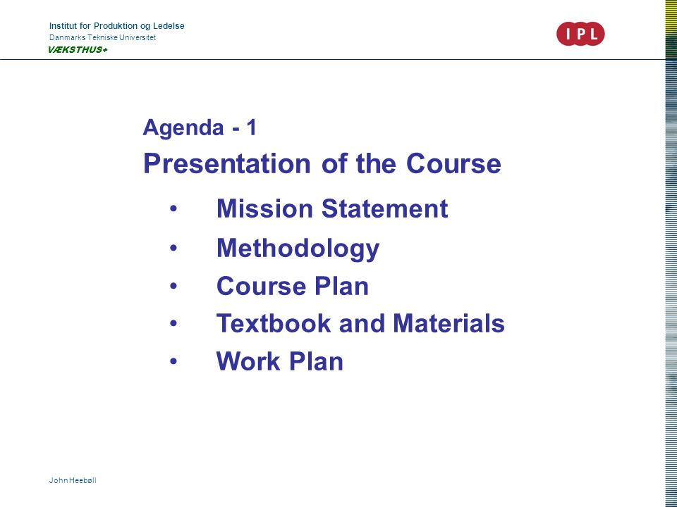 Institut for Produktion og Ledelse Danmarks Tekniske Universitet John Heebøll VÆKSTHUS+ Agenda - 1 Presentation of the Course Mission Statement Methodology Course Plan Textbook and Materials Work Plan