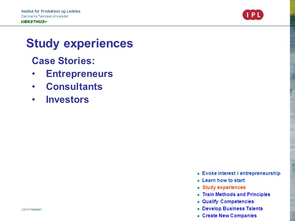 Institut for Produktion og Ledelse Danmarks Tekniske Universitet John Heebøll VÆKSTHUS+ Study experiences Evoke interest i entrepreneurship Learn how to start Study experiences Train Methods and Principles Qualify Competencies Develop Business Talents Create New Companies Case Stories: Entrepreneurs Consultants Investors
