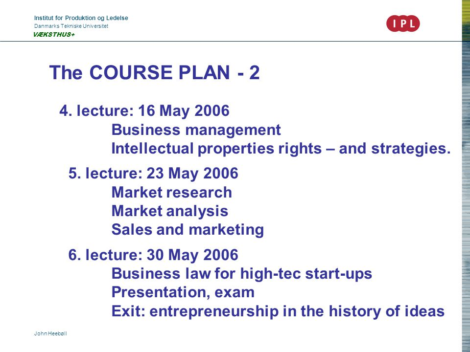 Institut for Produktion og Ledelse Danmarks Tekniske Universitet John Heebøll VÆKSTHUS+ The COURSE PLAN - 2 4. lecture: 16 May 2006 Business managemen