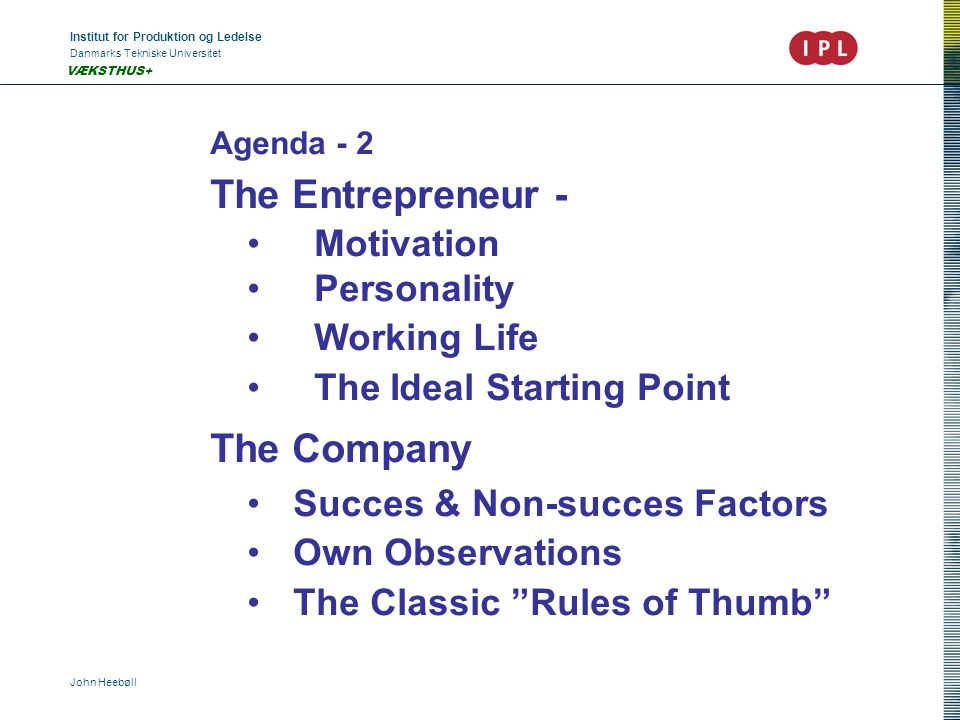 Institut for Produktion og Ledelse Danmarks Tekniske Universitet John Heebøll VÆKSTHUS+ Agenda - 2 The Entrepreneur - Motivation Personality Working Life The Ideal Starting Point The Company Succes & Non-succes Factors Own Observations The Classic Rules of Thumb