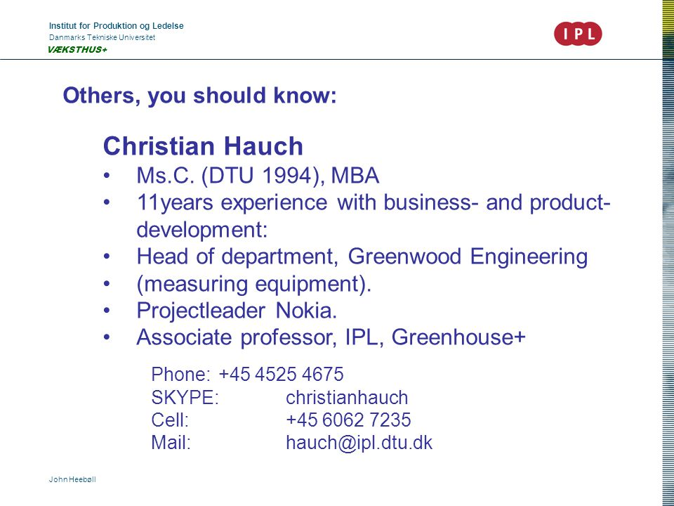 Institut for Produktion og Ledelse Danmarks Tekniske Universitet John Heebøll VÆKSTHUS+ Others, you should know: Christian Hauch Ms.C. (DTU 1994), MBA