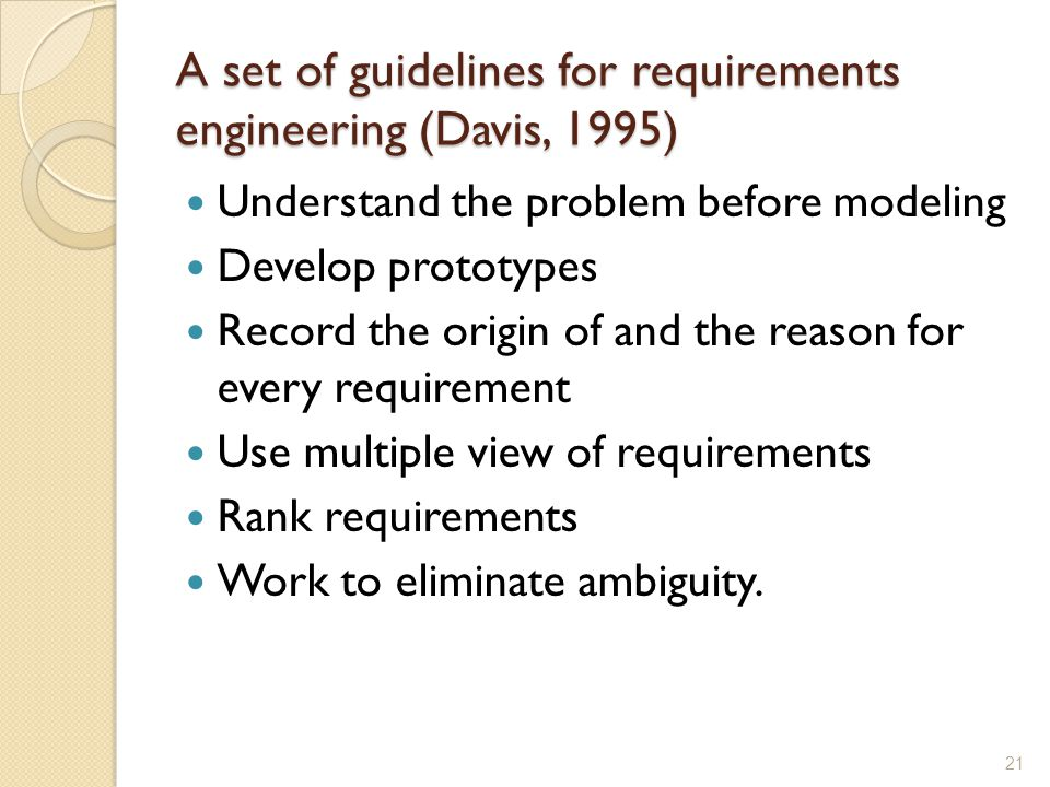 A set of guidelines for requirements engineering (Davis, 1995) Understand the problem before modeling Develop prototypes Record the origin of and the reason for every requirement Use multiple view of requirements Rank requirements Work to eliminate ambiguity.
