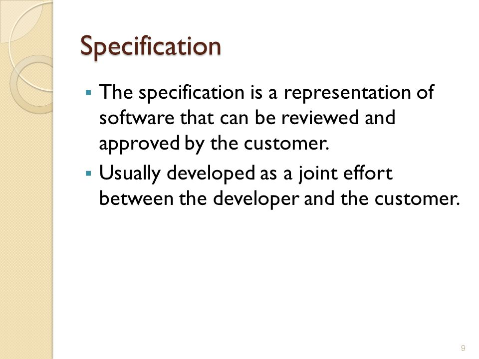 Specification  The specification is a representation of software that can be reviewed and approved by the customer.