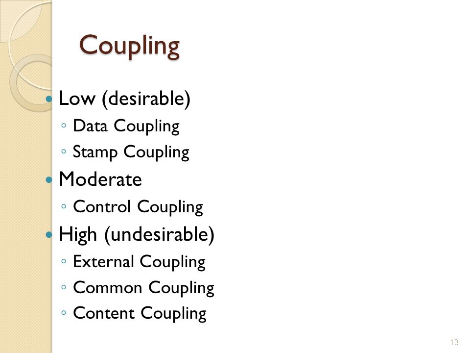 Coupling Low (desirable) ◦ Data Coupling ◦ Stamp Coupling Moderate ◦ Control Coupling High (undesirable) ◦ External Coupling ◦ Common Coupling ◦ Conte