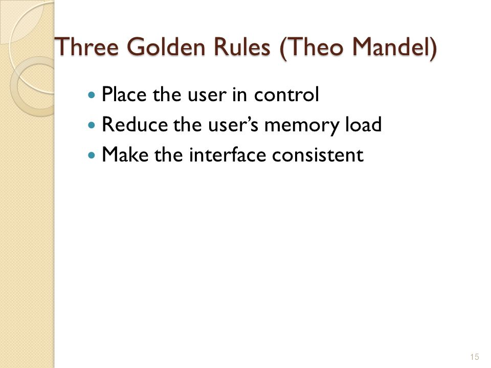 Three Golden Rules (Theo Mandel) Place the user in control Reduce the user's memory load Make the interface consistent 15