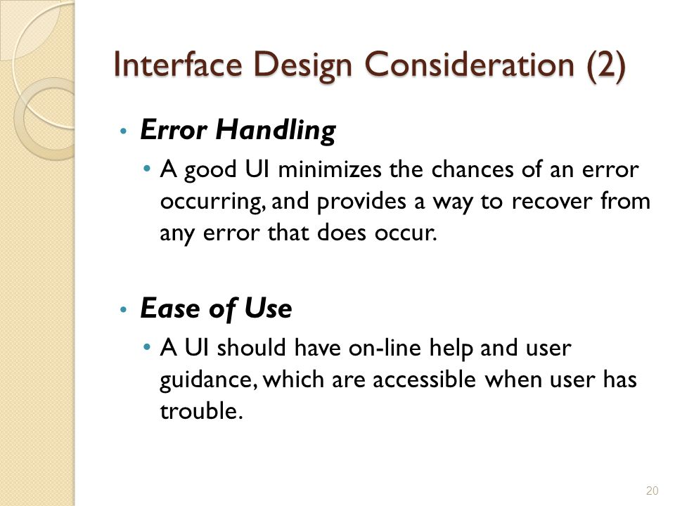 Interface Design Consideration (2) Error Handling A good UI minimizes the chances of an error occurring, and provides a way to recover from any error
