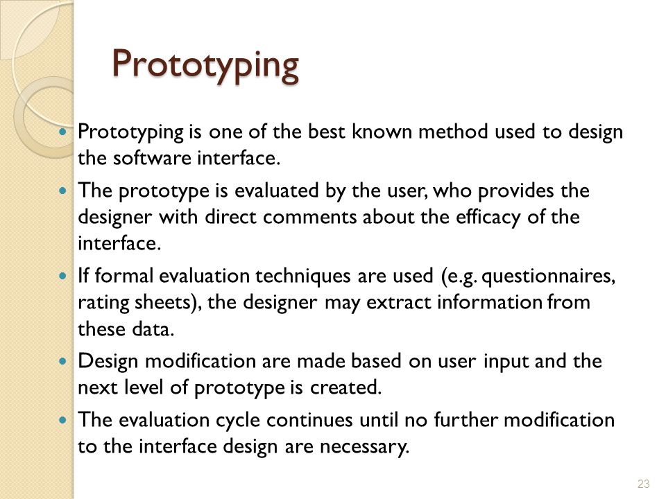 Prototyping Prototyping is one of the best known method used to design the software interface. The prototype is evaluated by the user, who provides th