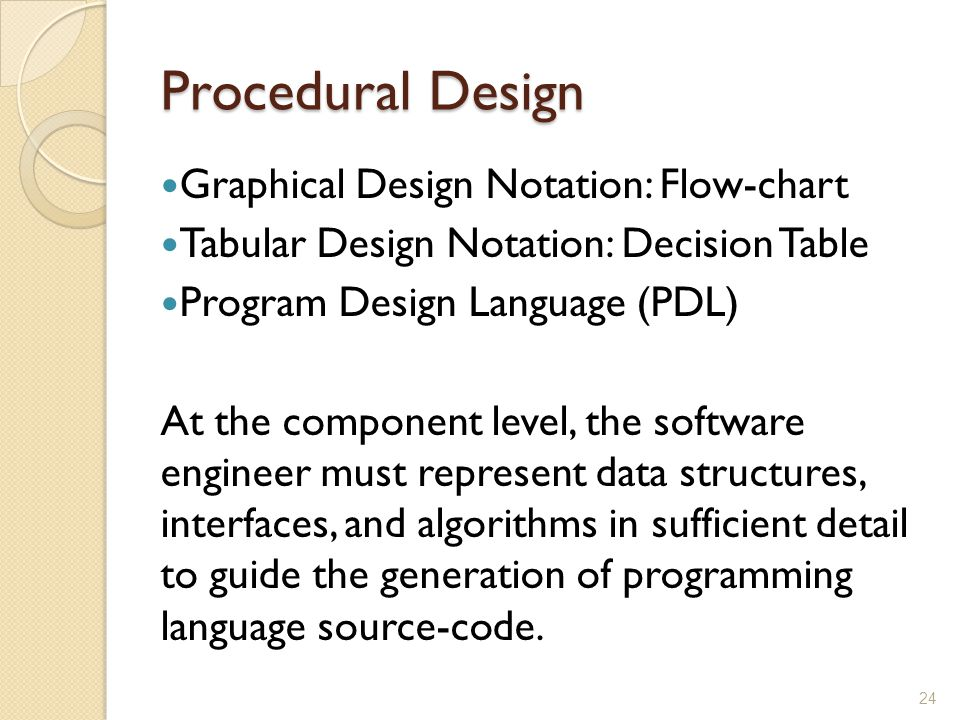 Procedural Design Graphical Design Notation: Flow-chart Tabular Design Notation: Decision Table Program Design Language (PDL) At the component level,