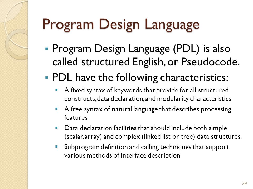 Program Design Language  Program Design Language (PDL) is also called structured English, or Pseudocode.  PDL have the following characteristics: 