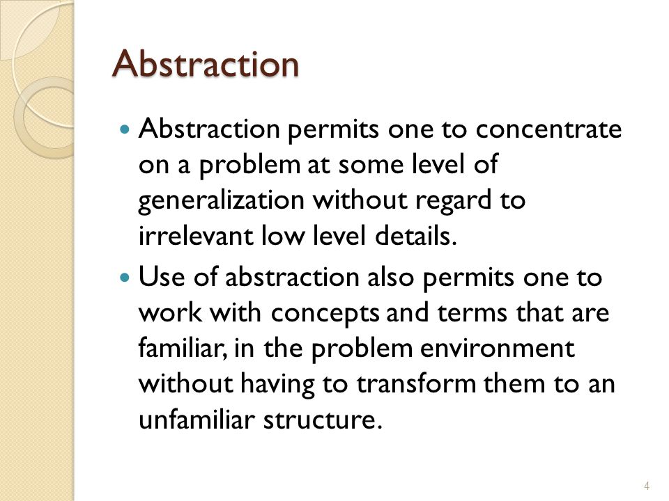 Abstraction Abstraction permits one to concentrate on a problem at some level of generalization without regard to irrelevant low level details. Use of