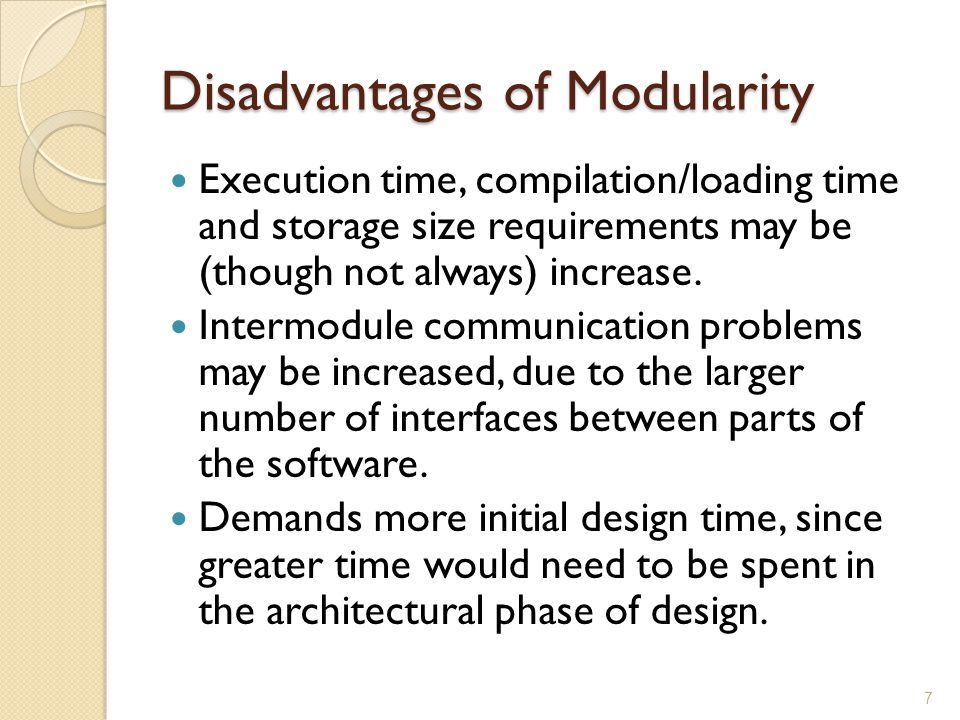 Disadvantages of Modularity Execution time, compilation/loading time and storage size requirements may be (though not always) increase. Intermodule co