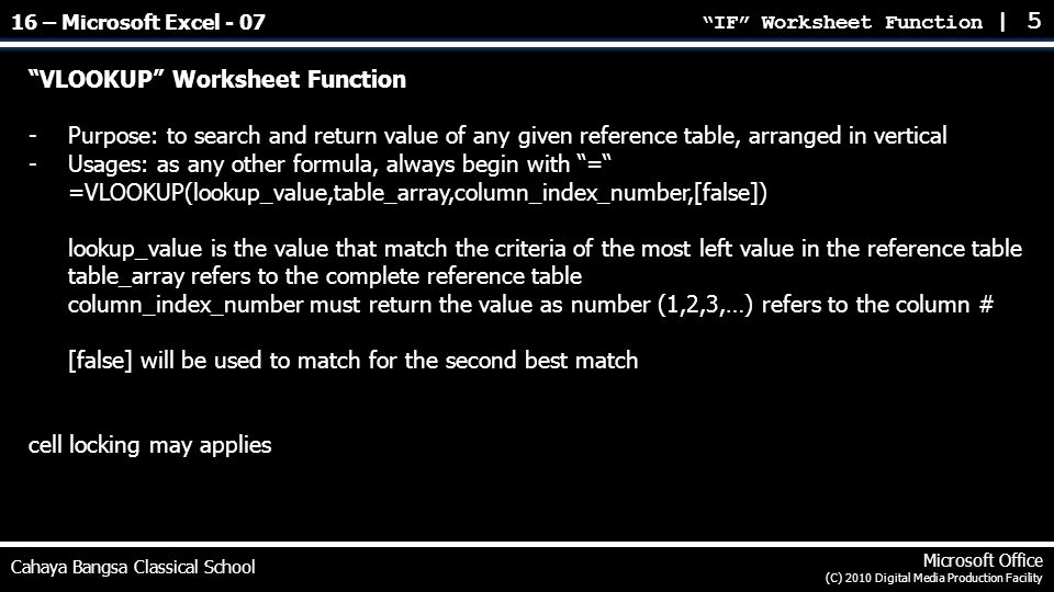 IF Worksheet Function | 5 Cahaya Bangsa Classical School Microsoft Office (C) 2010 Digital Media Production Facility VLOOKUP Worksheet Function -Purpose: to search and return value of any given reference table, arranged in vertical -Usages: as any other formula, always begin with = =VLOOKUP(lookup_value,table_array,column_index_number,[false]) lookup_value is the value that match the criteria of the most left value in the reference table table_array refers to the complete reference table column_index_number must return the value as number (1,2,3,…) refers to the column # [false] will be used to match for the second best match cell locking may applies 16 – Microsoft Excel - 07
