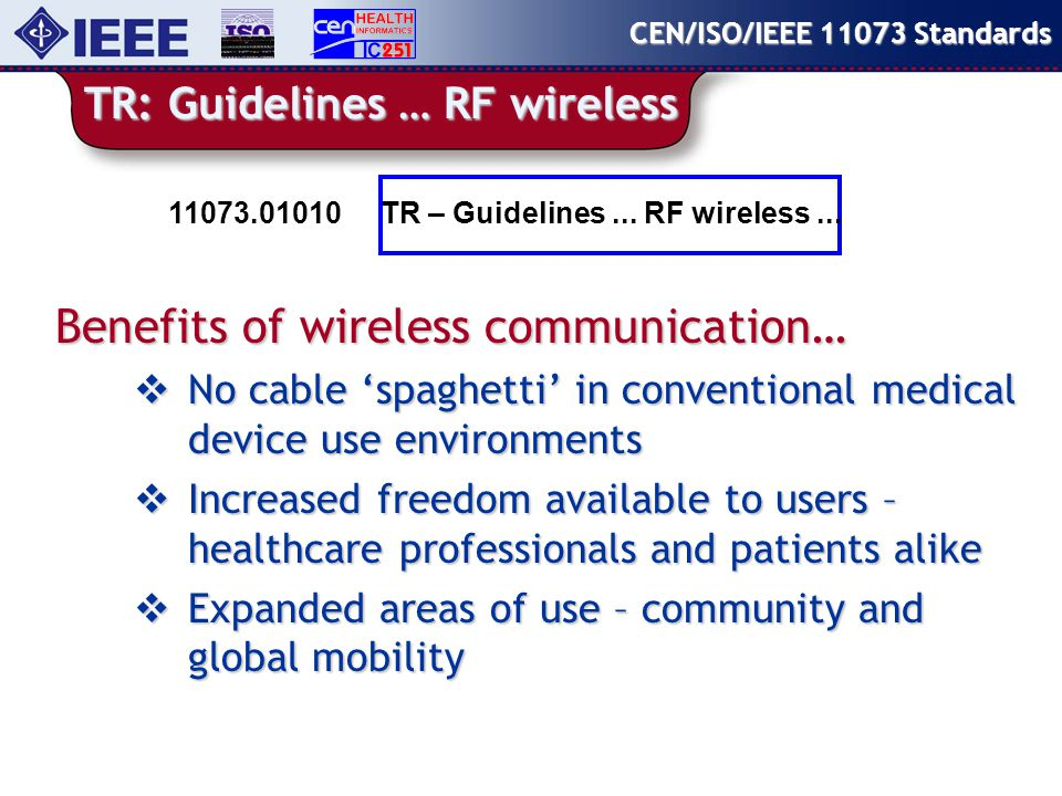 TR: Guidelines … RF wireless Benefits of wireless communication…  No cable 'spaghetti' in conventional medical device use environments  Increased freedom available to users – healthcare professionals and patients alike  Expanded areas of use – community and global mobility CEN/ISO/IEEE 11073 Standards TR – Guidelines...