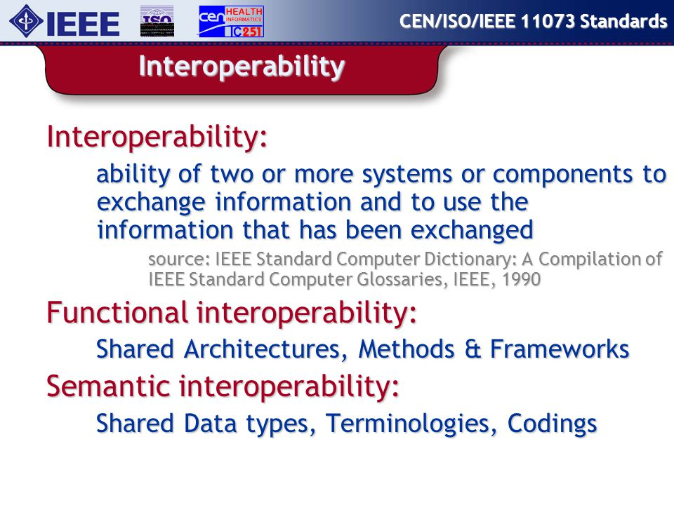 Interoperability Interoperability: ability of two or more systems or components to exchange information and to use the information that has been exchanged source: IEEE Standard Computer Dictionary: A Compilation of IEEE Standard Computer Glossaries, IEEE, 1990 Functional interoperability: Shared Architectures, Methods & Frameworks Semantic interoperability: Shared Data types, Terminologies, Codings CEN/ISO/IEEE Standards