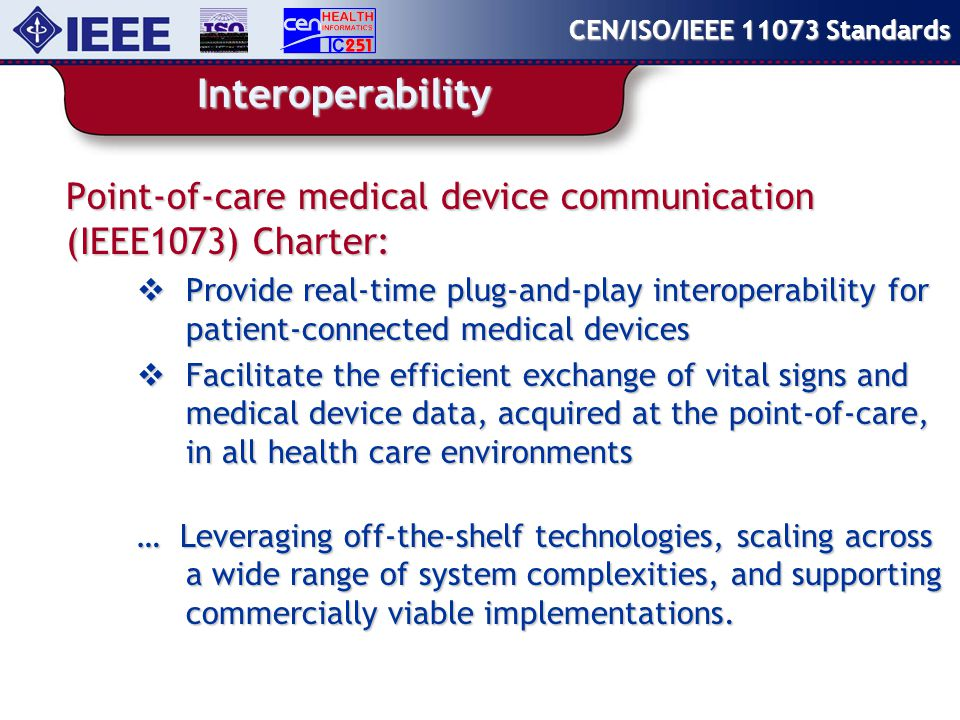 Interoperability Point-of-care medical device communication (IEEE1073) Charter:  Provide real-time plug-and-play interoperability for patient-connected medical devices  Facilitate the efficient exchange of vital signs and medical device data, acquired at the point-of-care, in all health care environments … Leveraging off-the-shelf technologies, scaling across a wide range of system complexities, and supporting commercially viable implementations.