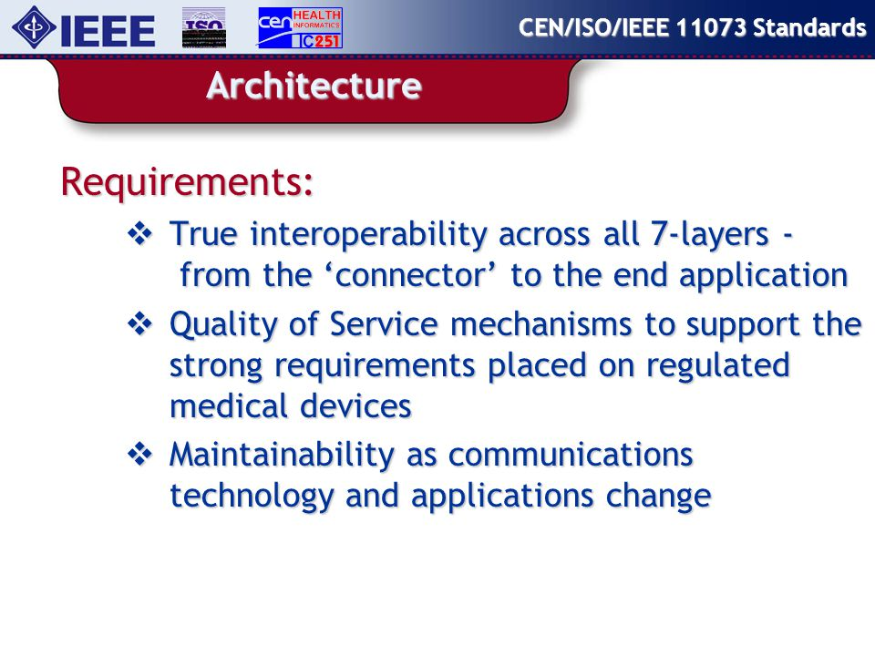 Architecture Requirements:  True interoperability across all 7-layers - from the 'connector' to the end application  Quality of Service mechanisms to support the strong requirements placed on regulated medical devices  Maintainability as communications technology and applications change CEN/ISO/IEEE Standards