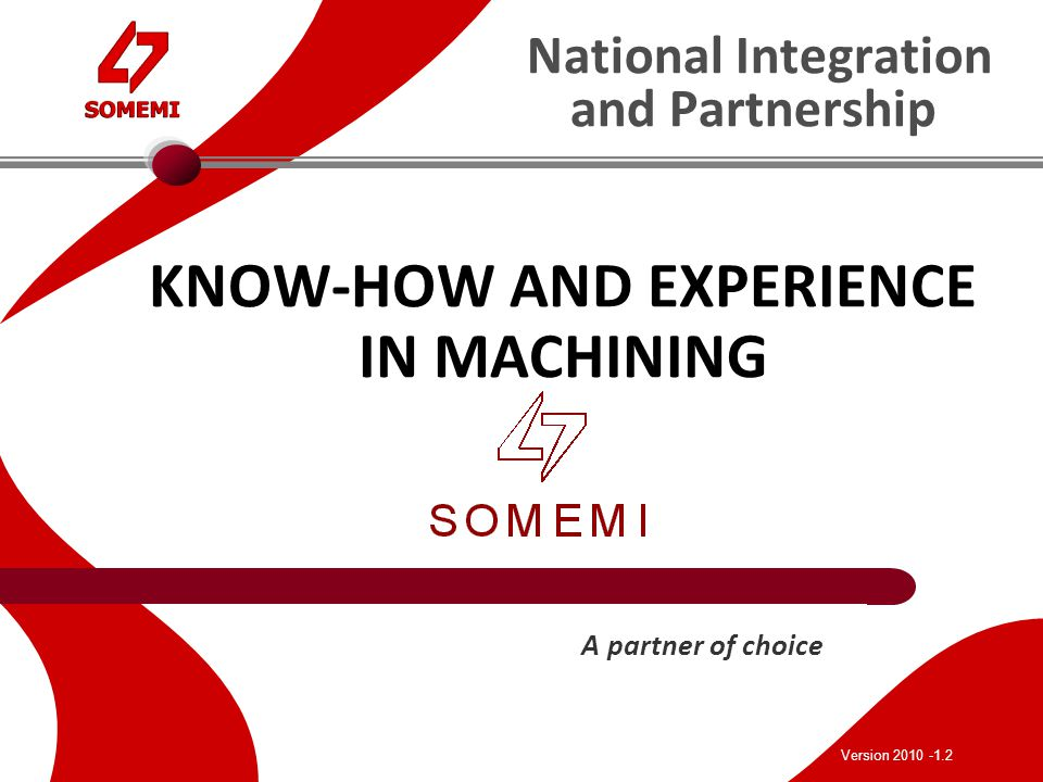 National Integration and Partnership KNOW-HOW AND EXPERIENCE IN MACHINING A partner of choice Version 2010 -1.2