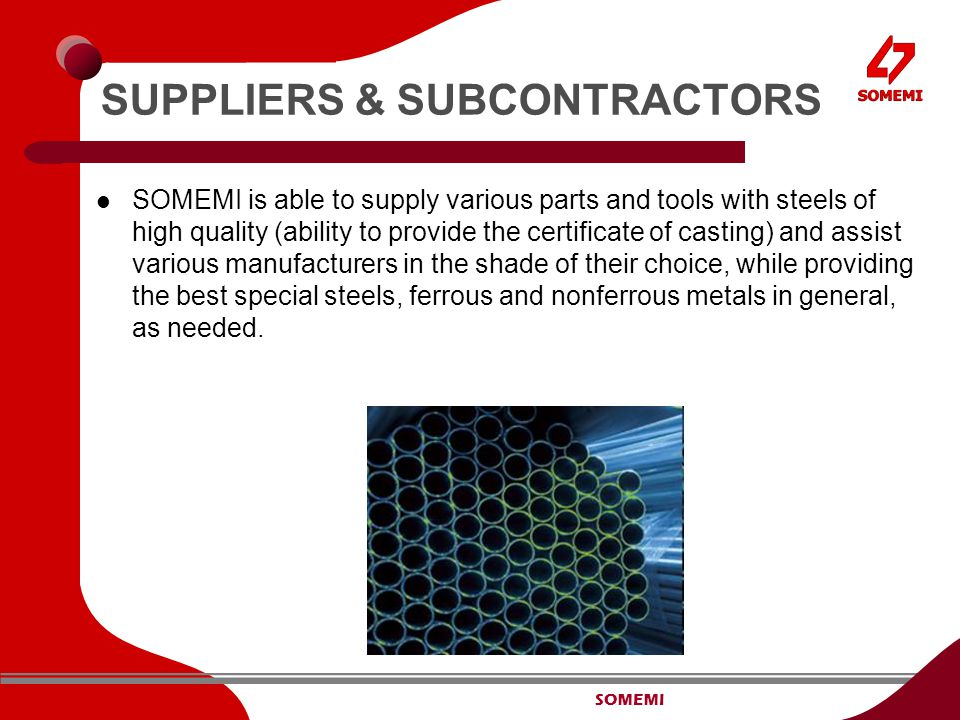 SOMEMI SUPPLIERS & SUBCONTRACTORS SOMEMI is able to supply various parts and tools with steels of high quality (ability to provide the certificate of