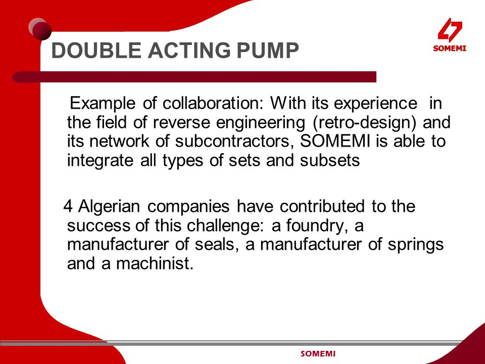 SOMEMI DOUBLE ACTING PUMP Example of collaboration: With its experience in the field of reverse engineering (retro-design) and its network of subcontractors, SOMEMI is able to integrate all types of sets and subsets 4 Algerian companies have contributed to the success of this challenge: a foundry, a manufacturer of seals, a manufacturer of springs and a machinist.