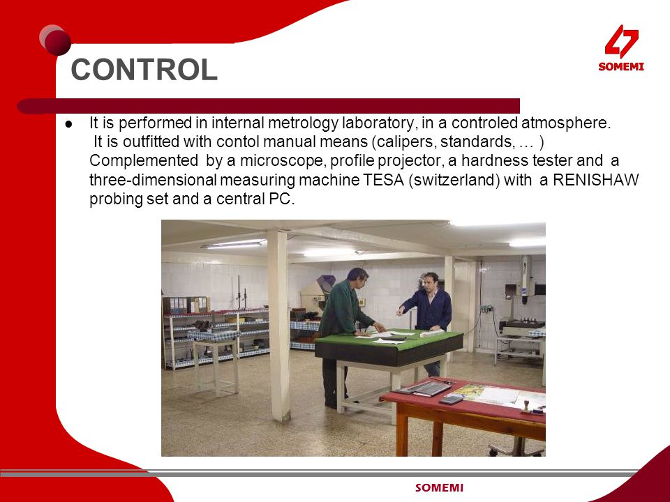 SOMEMI CONTROL It is performed in internal metrology laboratory, in a controled atmosphere.