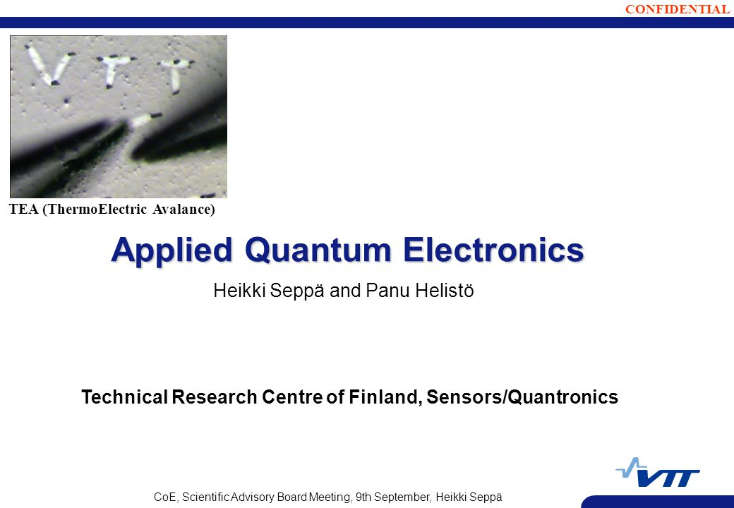 CONFIDENTIAL CoE, Scientific Advisory Board Meeting, 9th September, Heikki Seppä Applied Quantum Electronics Heikki Seppä and Panu Helistö Technical Research Centre of Finland, Sensors/Quantronics TEA (ThermoElectric Avalance)