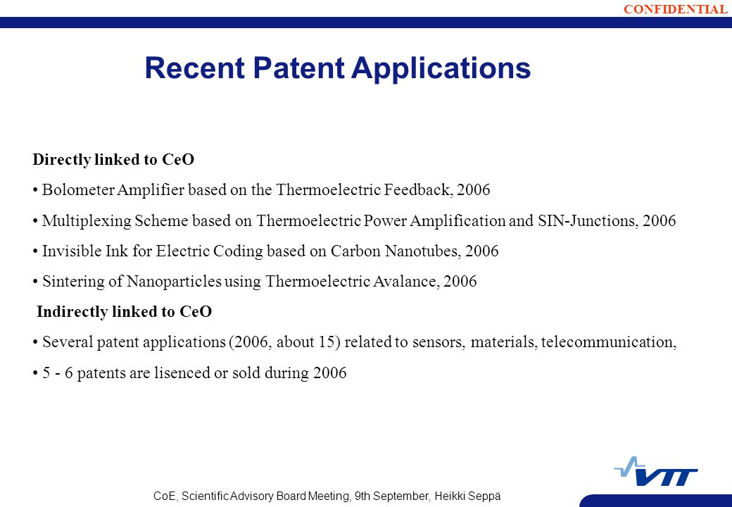 CONFIDENTIAL CoE, Scientific Advisory Board Meeting, 9th September, Heikki Seppä Recent Patent Applications Directly linked to CeO Bolometer Amplifier based on the Thermoelectric Feedback, 2006 Multiplexing Scheme based on Thermoelectric Power Amplification and SIN-Junctions, 2006 Invisible Ink for Electric Coding based on Carbon Nanotubes, 2006 Sintering of Nanoparticles using Thermoelectric Avalance, 2006 Indirectly linked to CeO Several patent applications (2006, about 15) related to sensors, materials, telecommunication, patents are lisenced or sold during 2006