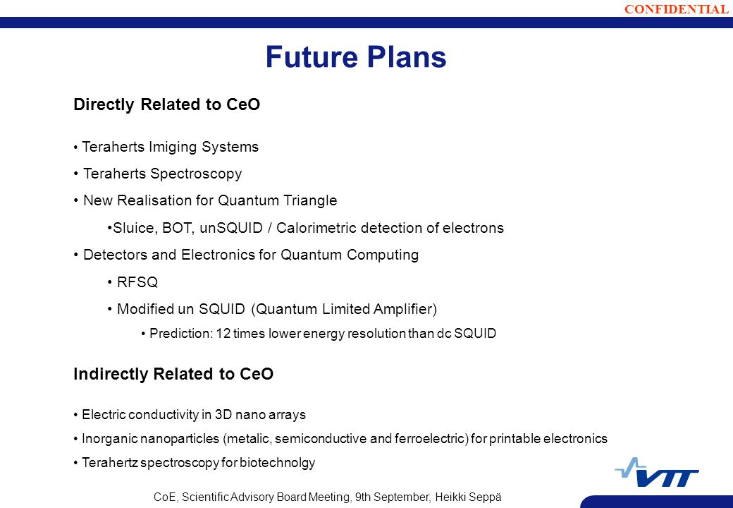 CONFIDENTIAL CoE, Scientific Advisory Board Meeting, 9th September, Heikki Seppä Future Plans Directly Related to CeO Teraherts Imiging Systems Teraherts Spectroscopy New Realisation for Quantum Triangle Sluice, BOT, unSQUID / Calorimetric detection of electrons Detectors and Electronics for Quantum Computing RFSQ Modified un SQUID (Quantum Limited Amplifier) Prediction: 12 times lower energy resolution than dc SQUID Indirectly Related to CeO Electric conductivity in 3D nano arrays Inorganic nanoparticles (metalic, semiconductive and ferroelectric) for printable electronics Terahertz spectroscopy for biotechnolgy