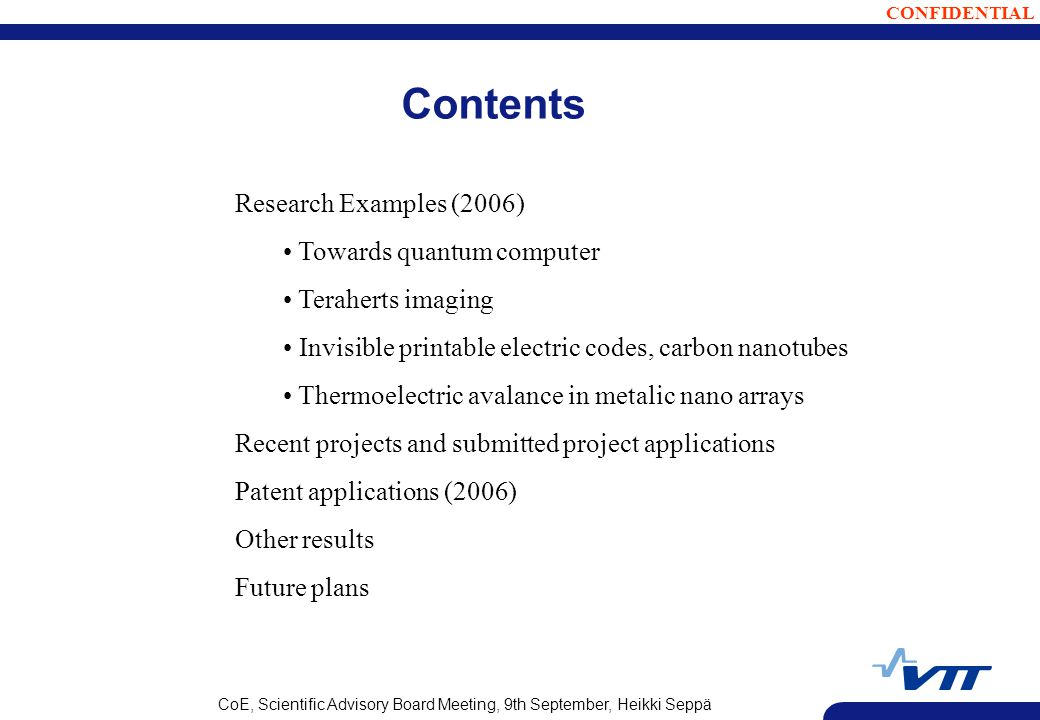 CONFIDENTIAL CoE, Scientific Advisory Board Meeting, 9th September, Heikki Seppä Research Examples (2006) Towards quantum computer Teraherts imaging Invisible printable electric codes, carbon nanotubes Thermoelectric avalance in metalic nano arrays Recent projects and submitted project applications Patent applications (2006) Other results Future plans Contents