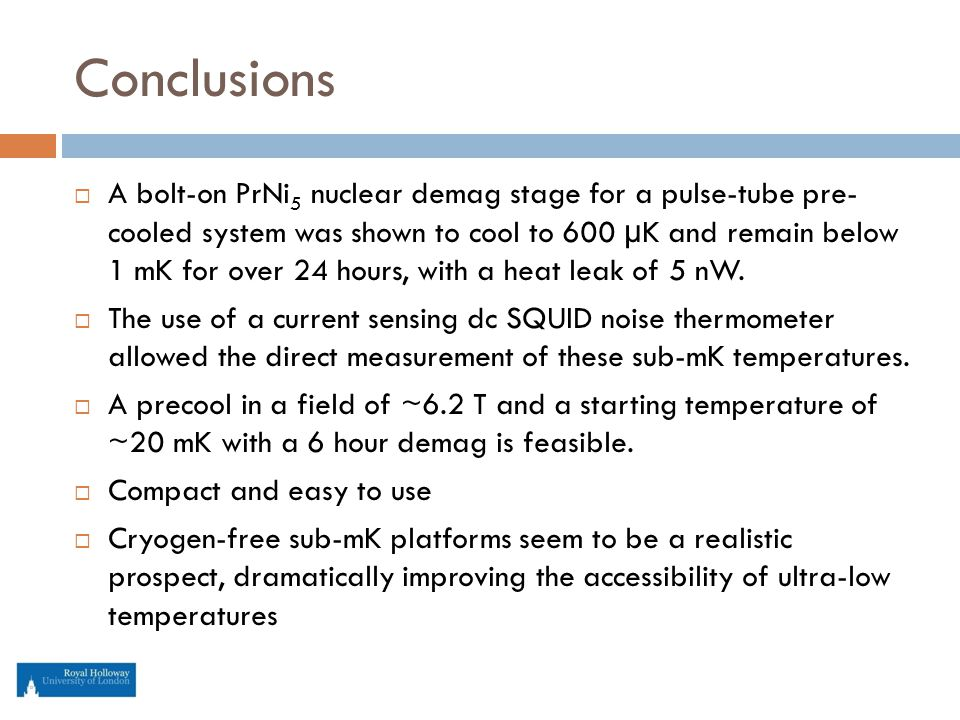 Conclusions  A bolt-on PrNi 5 nuclear demag stage for a pulse-tube pre- cooled system was shown to cool to 600 µK and remain below 1 mK for over 24 hours, with a heat leak of 5 nW.