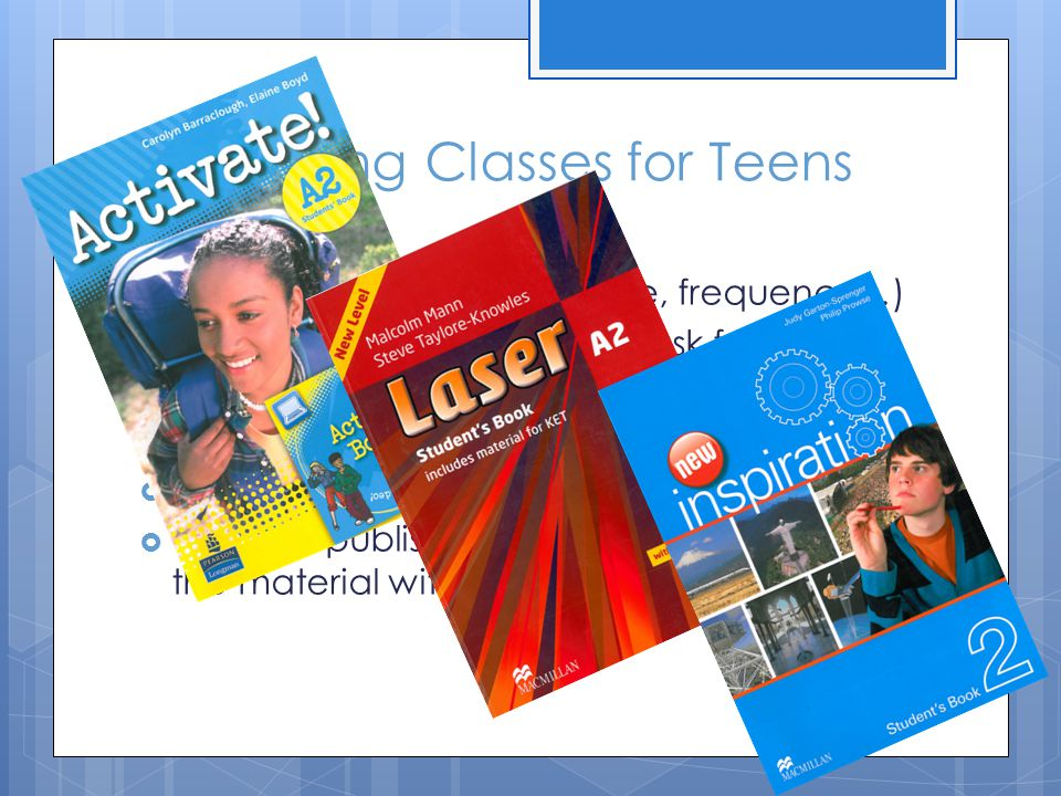 Organizing Classes for Teens Towards a list of criteria (an example): Laser A2InteractiveInspiration 2 Level A2 Age Group 11-1610-13/1413-17 Appearance Quite ordinary Too brightModern, not childish Course fit OK present perfect comes late Language presentation A bit dry.