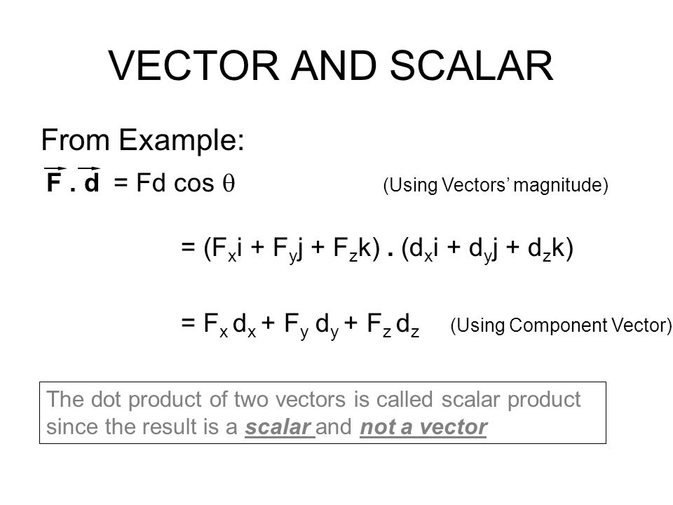 VECTOR AND SCALAR From Example: F. d = Fd cos  (Using Vectors' magnitude) = (F x i + F y j + F z k). (d x i + d y j + d z k) = F x d x + F y d y + F
