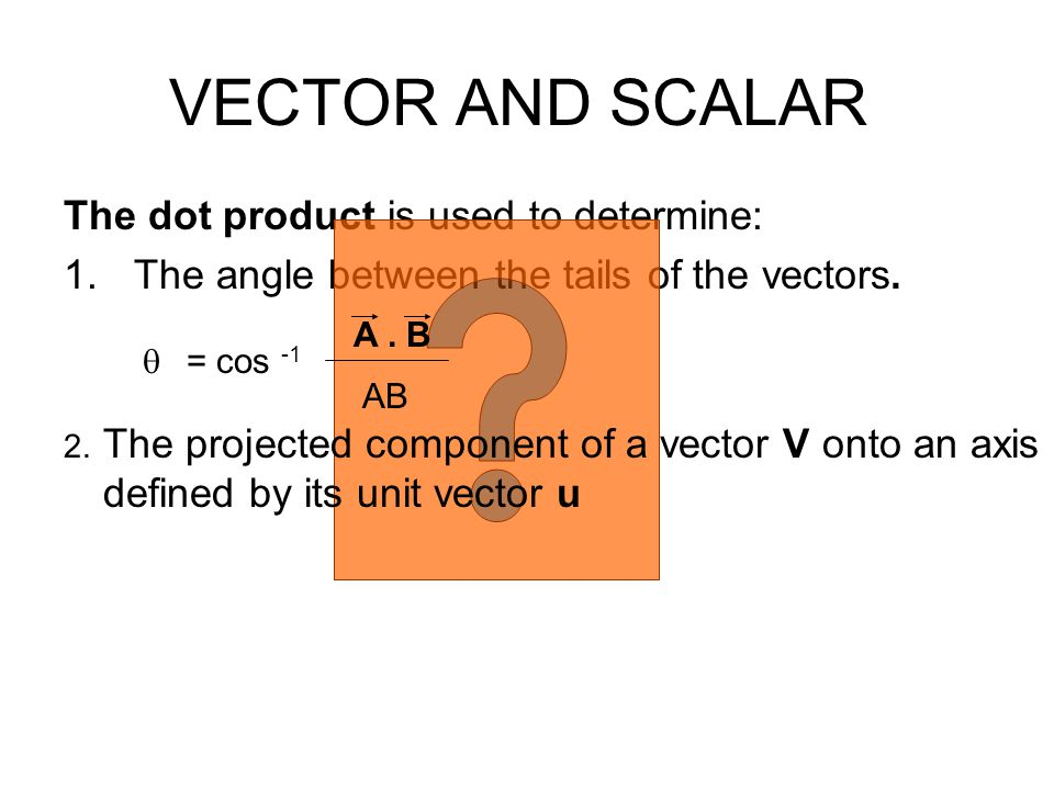 The dot product is used to determine: 1.The angle between the tails of the vectors. VECTOR AND SCALAR  = cos -1 A. B AB 2. The projected component of