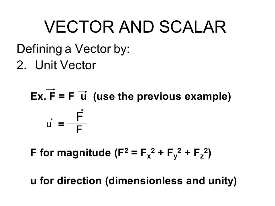 VECTOR AND SCALAR Defining a Vector by: 2.Unit Vector Ex. F = F u (use the previous example) = F for magnitude (F 2 = F x 2 + F y 2 + F z 2 ) u for di