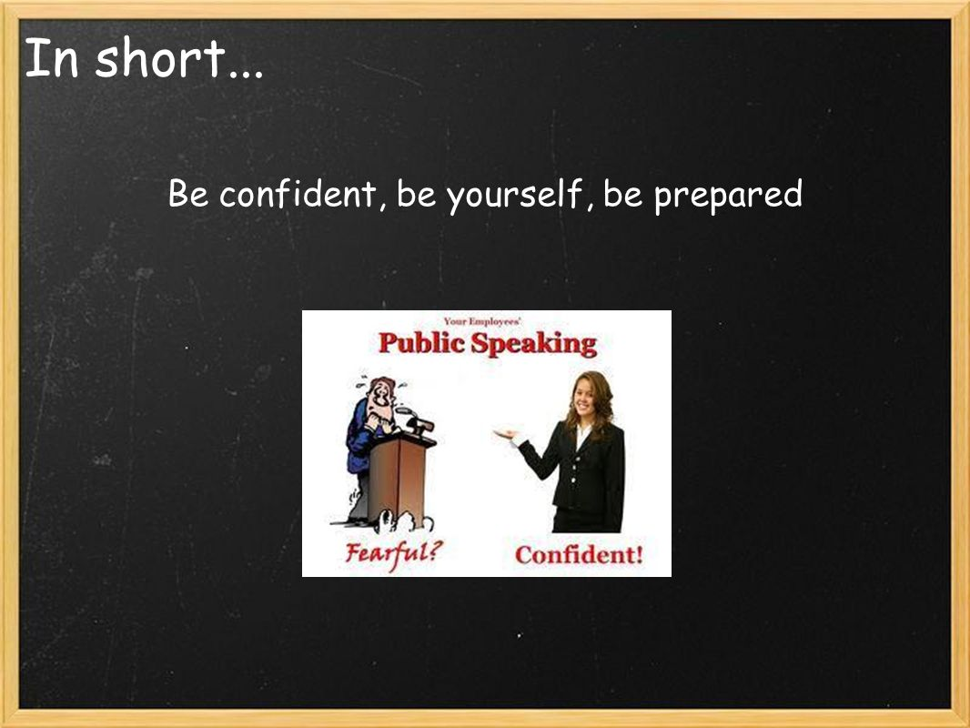 In short... Be confident, be yourself, be prepared