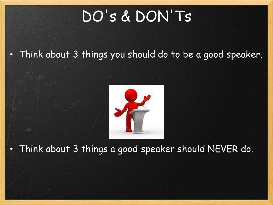 DO's & DON'Ts Think about 3 things you should do to be a good speaker. Think about 3 things a good speaker should NEVER do.