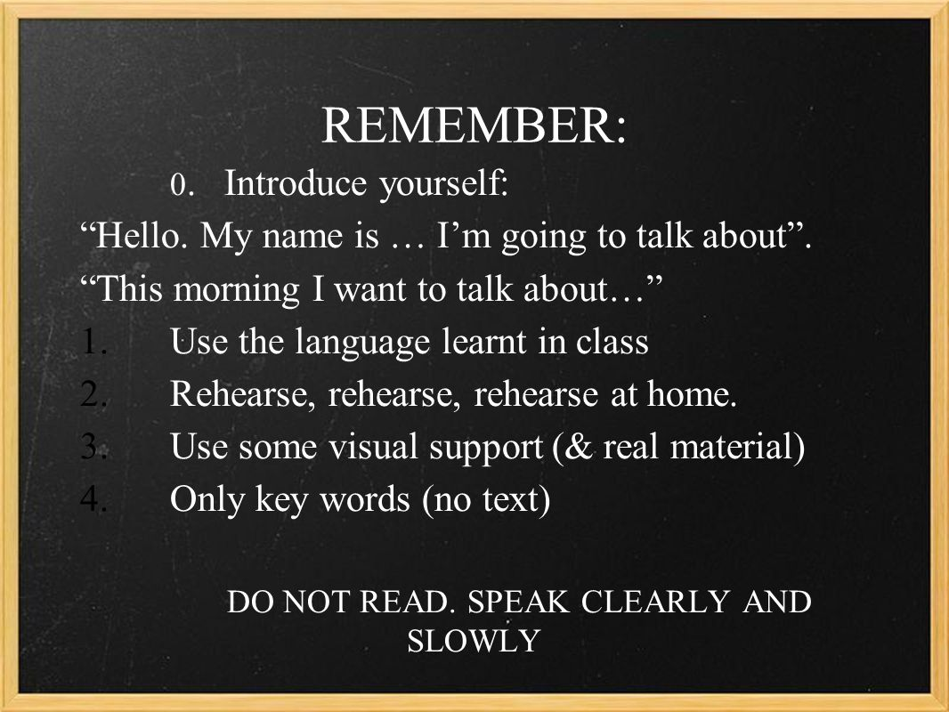 "REMEMBER: 0. Introduce yourself: ""Hello. My name is … I'm going to talk about"". ""This morning I want to talk about…"" 1.Use the language learnt in clas"
