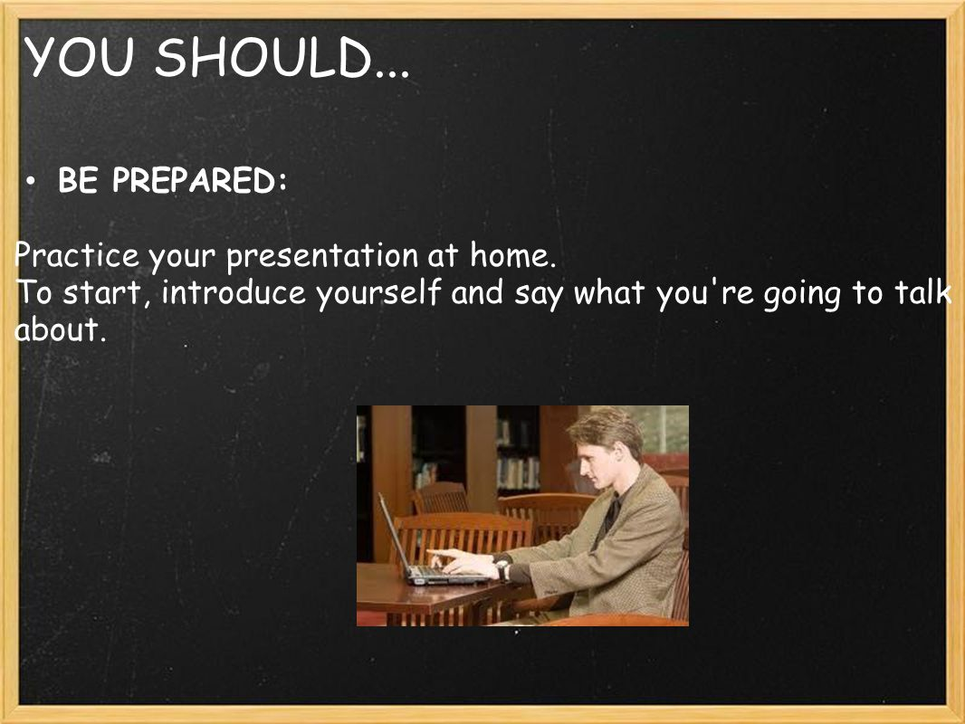 YOU SHOULD... BE PREPARED: Practice your presentation at home. To start, introduce yourself and say what you're going to talk about.